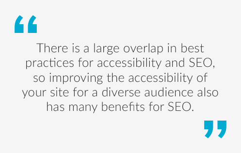 Quote saying There is a large overlap in best practices for accessibility and SEO, so improving the accessibility of your site for a diverse audience also has many benefits for the SEO.