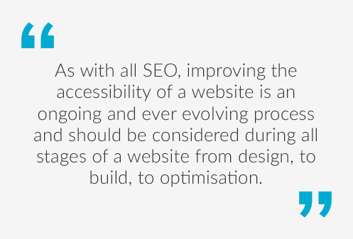 Quote saying As with all SEO, improving the accessibility of a website is an ongoing and ever evolving process, and should be included where possible in all stages of a website from design, to build to optimisation.